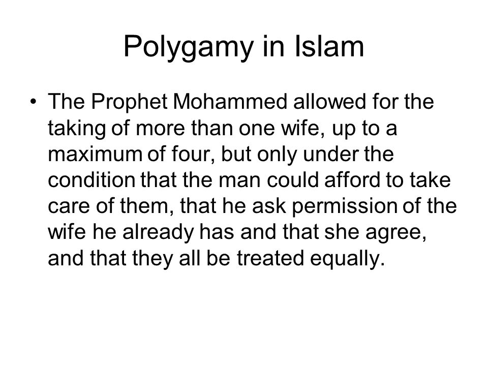 Polygamy in Islam The Prophet Mohammed allowed for the taking of more than one wife, up to a maximum of four, but only under the condition that the man could afford to take care of them, that he ask permission of the wife he already has and that she agree, and that they all be treated equally.