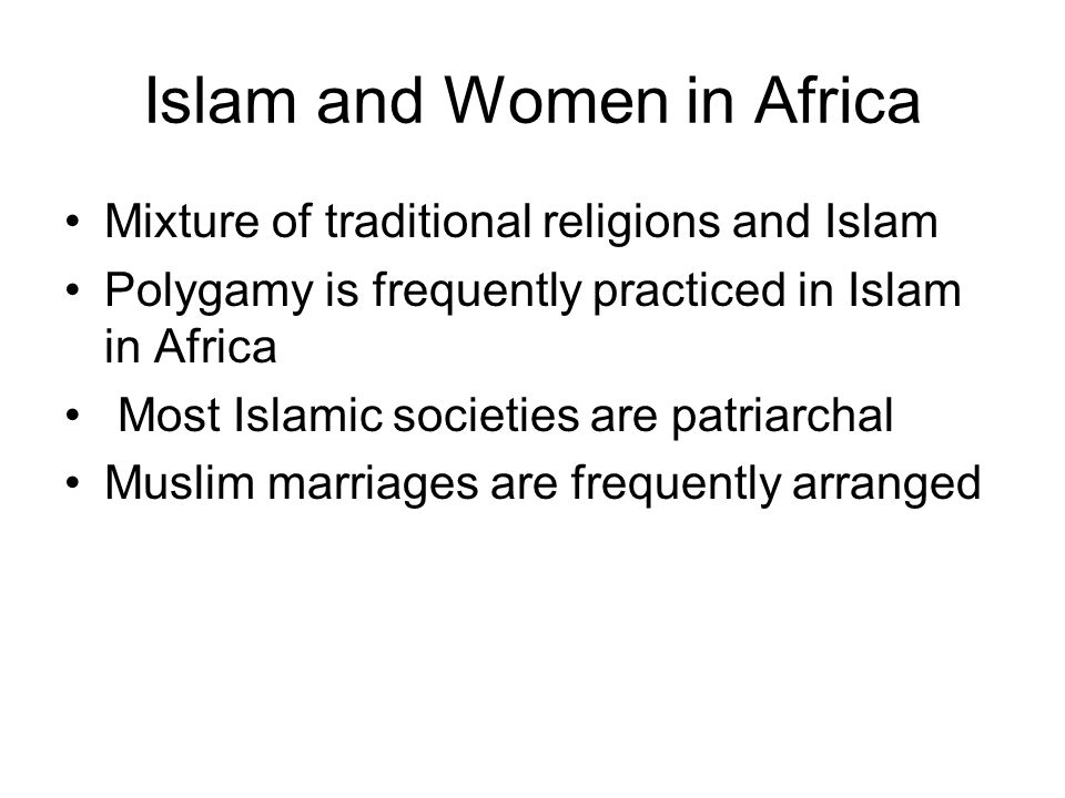 Islam and Women in Africa Mixture of traditional religions and Islam Polygamy is frequently practiced in Islam in Africa Most Islamic societies are patriarchal Muslim marriages are frequently arranged