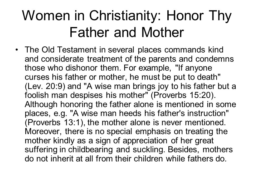 Women in Christianity: Honor Thy Father and Mother The Old Testament in several places commands kind and considerate treatment of the parents and condemns those who dishonor them.