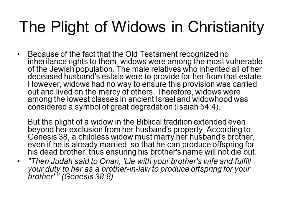 The Plight of Widows in Christianity Because of the fact that the Old Testament recognized no inheritance rights to them, widows were among the most vulnerable of the Jewish population.