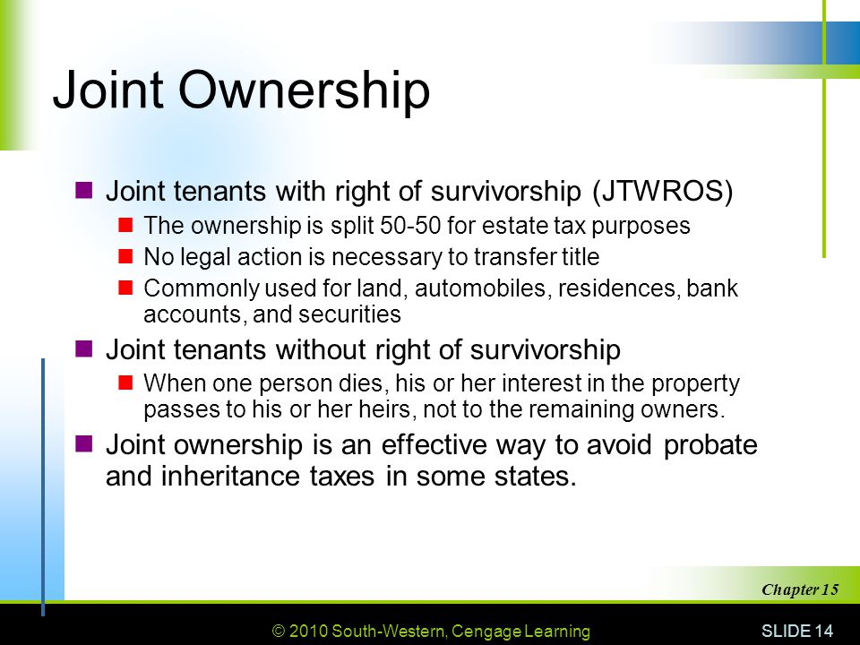 © 2010 South-Western, Cengage Learning SLIDE 14 Chapter 15 Joint Ownership Joint tenants with right of survivorship (JTWROS) The ownership is split 50-50 for estate tax purposes No legal action is necessary to transfer title Commonly used for land, automobiles, residences, bank accounts, and securities Joint tenants without right of survivorship When one person dies, his or her interest in the property passes to his or her heirs, not to the remaining owners.