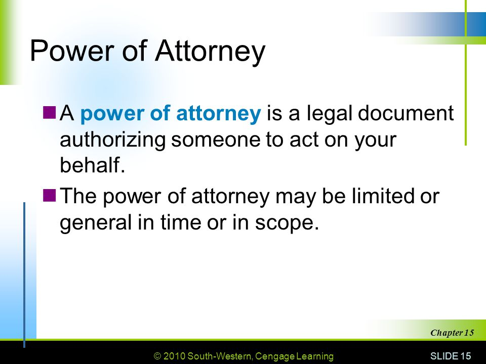 © 2010 South-Western, Cengage Learning SLIDE 15 Chapter 15 Power of Attorney A power of attorney is a legal document authorizing someone to act on you