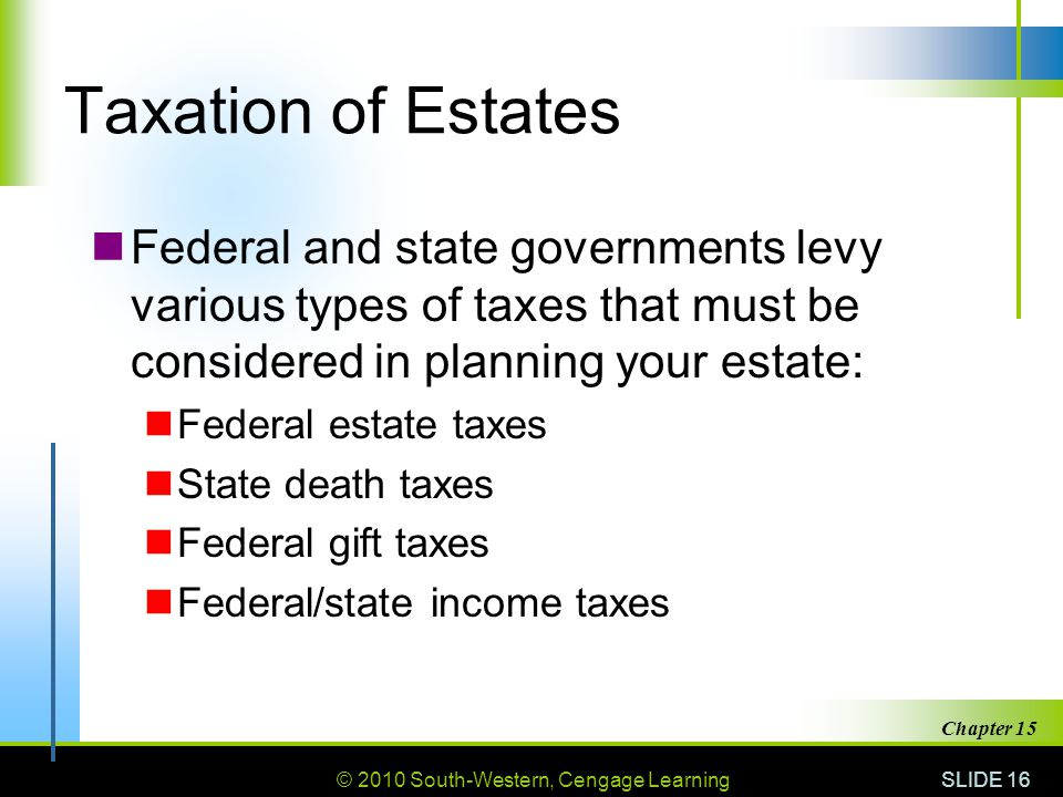 © 2010 South-Western, Cengage Learning SLIDE 16 Chapter 15 Taxation of Estates Federal and state governments levy various types of taxes that must be