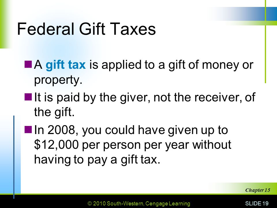 © 2010 South-Western, Cengage Learning SLIDE 19 Chapter 15 Federal Gift Taxes A gift tax is applied to a gift of money or property. It is paid by the