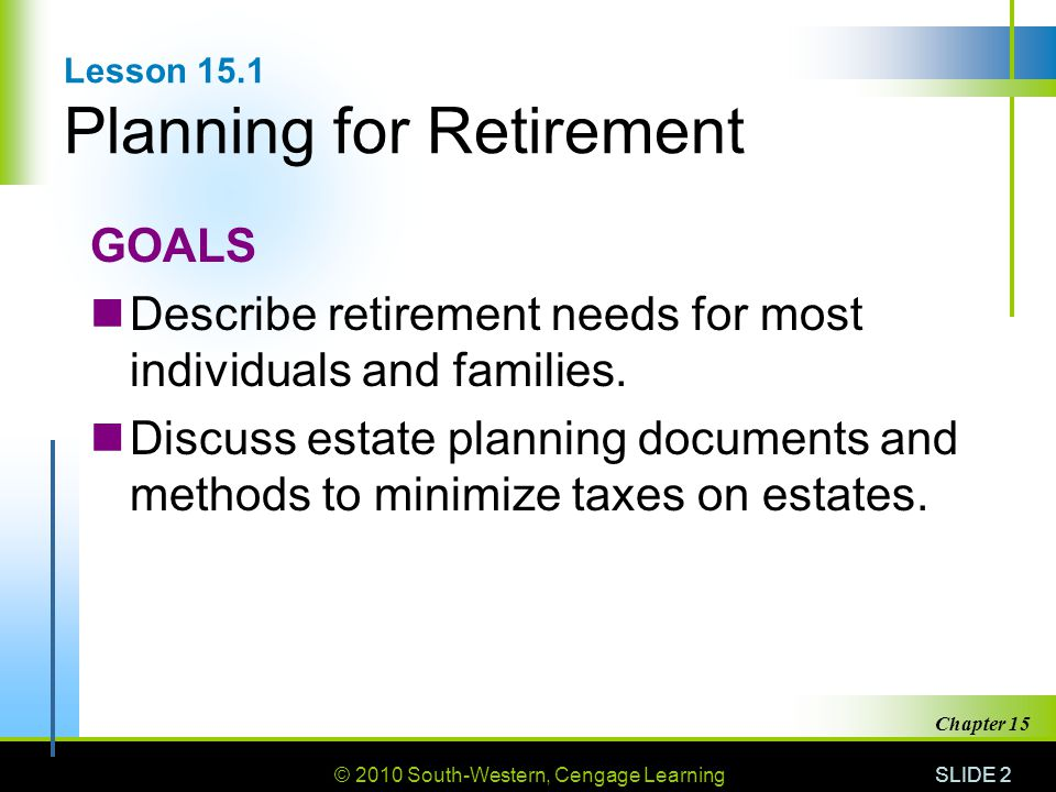 © 2010 South-Western, Cengage Learning SLIDE 2 Chapter 15 Lesson 15.1 Planning for Retirement GOALS Describe retirement needs for most individuals and families.