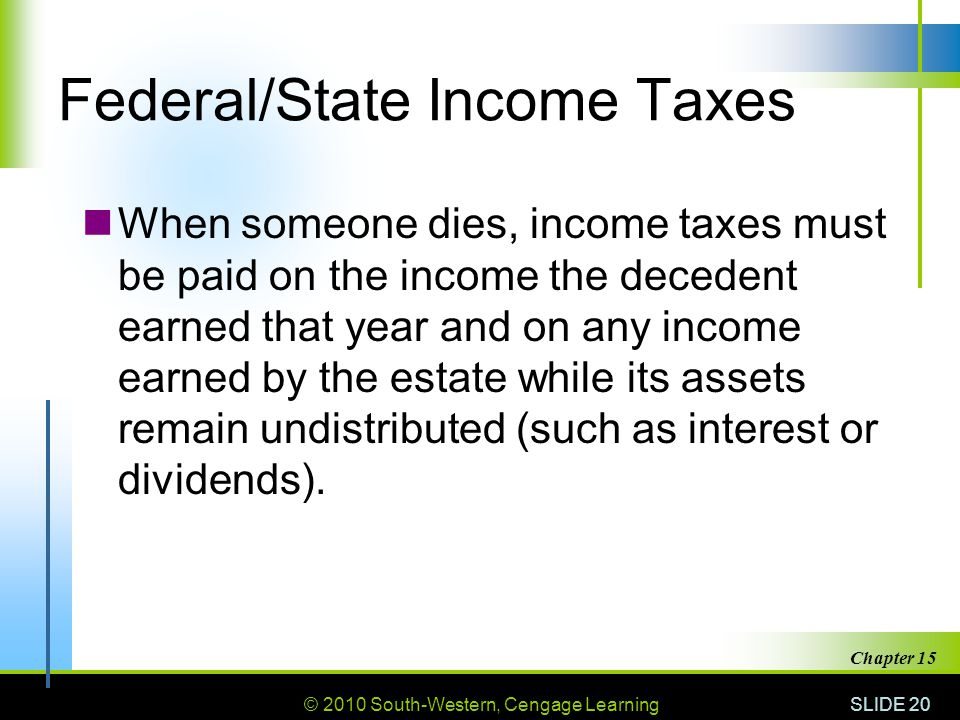 © 2010 South-Western, Cengage Learning SLIDE 20 Chapter 15 Federal/State Income Taxes When someone dies, income taxes must be paid on the income the d