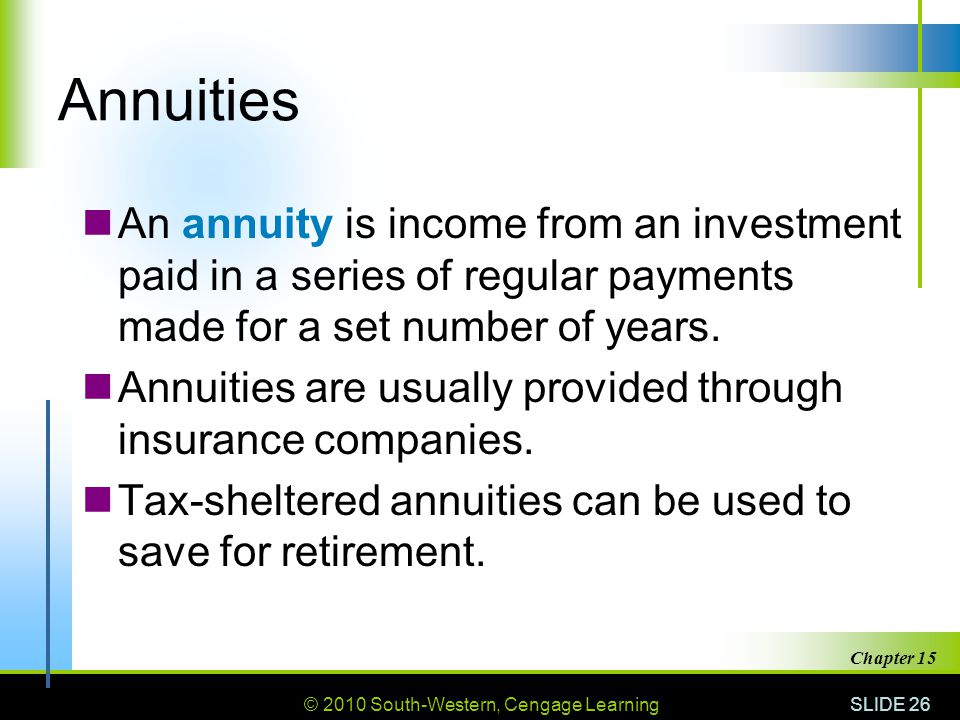 © 2010 South-Western, Cengage Learning SLIDE 26 Chapter 15 Annuities An annuity is income from an investment paid in a series of regular payments made