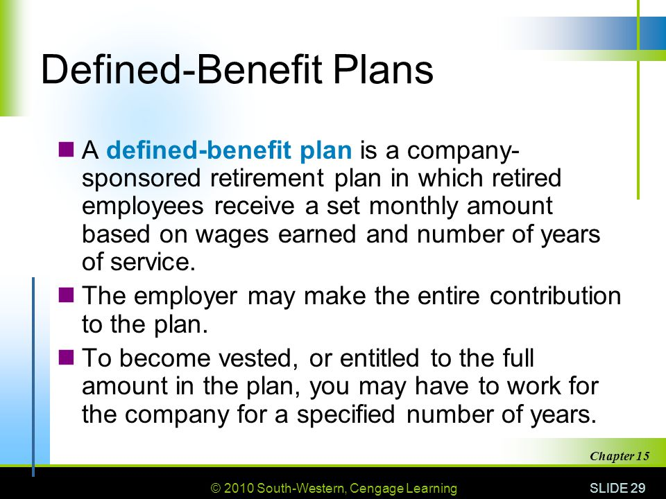 © 2010 South-Western, Cengage Learning SLIDE 29 Chapter 15 Defined-Benefit Plans A defined-benefit plan is a company- sponsored retirement plan in which retired employees receive a set monthly amount based on wages earned and number of years of service.