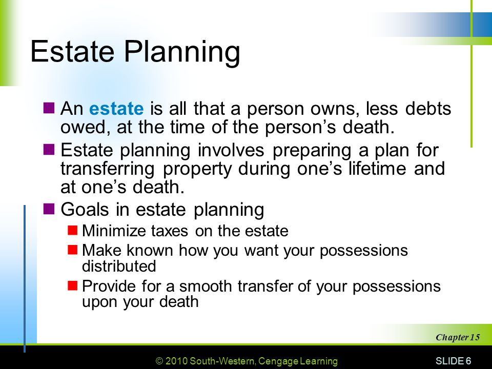 © 2010 South-Western, Cengage Learning SLIDE 6 Chapter 15 Estate Planning An estate is all that a person owns, less debts owed, at the time of the per