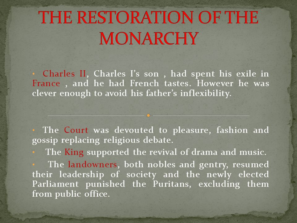 Charles II, Charles I's son, had spent his exile in France, and he had French tastes. However he was clever enough to avoid his father's inflexibility