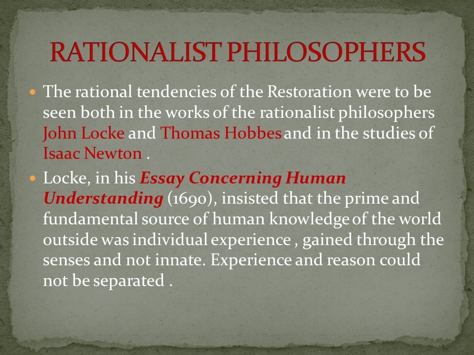 The rational tendencies of the Restoration were to be seen both in the works of the rationalist philosophers John Locke and Thomas Hobbes and in the s