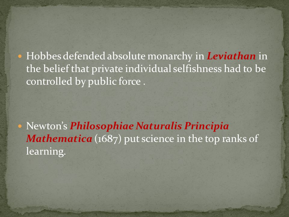Hobbes defended absolute monarchy in Leviathan in the belief that private individual selfishness had to be controlled by public force. Newton's Philos