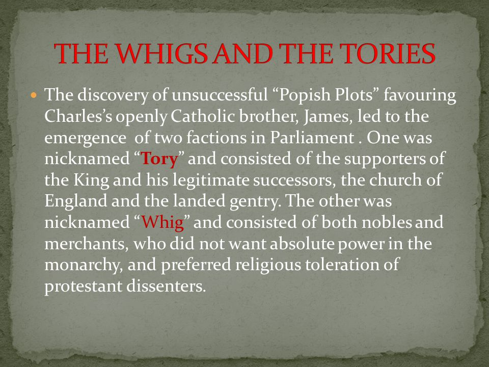 """The discovery of unsuccessful """"Popish Plots"""" favouring Charles's openly Catholic brother, James, led to the emergence of two factions in Parliament. O"""
