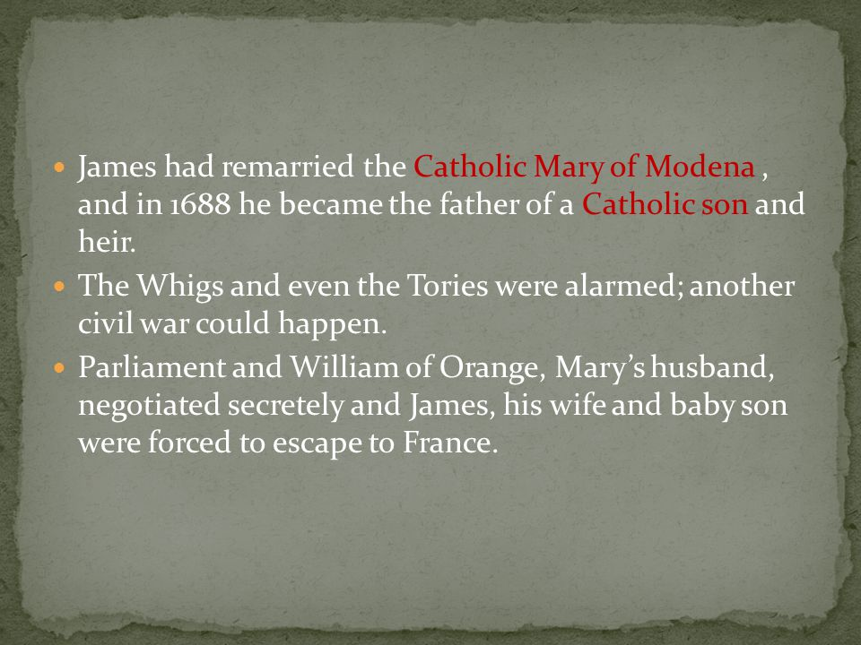 James had remarried the Catholic Mary of Modena, and in 1688 he became the father of a Catholic son and heir. The Whigs and even the Tories were alarm