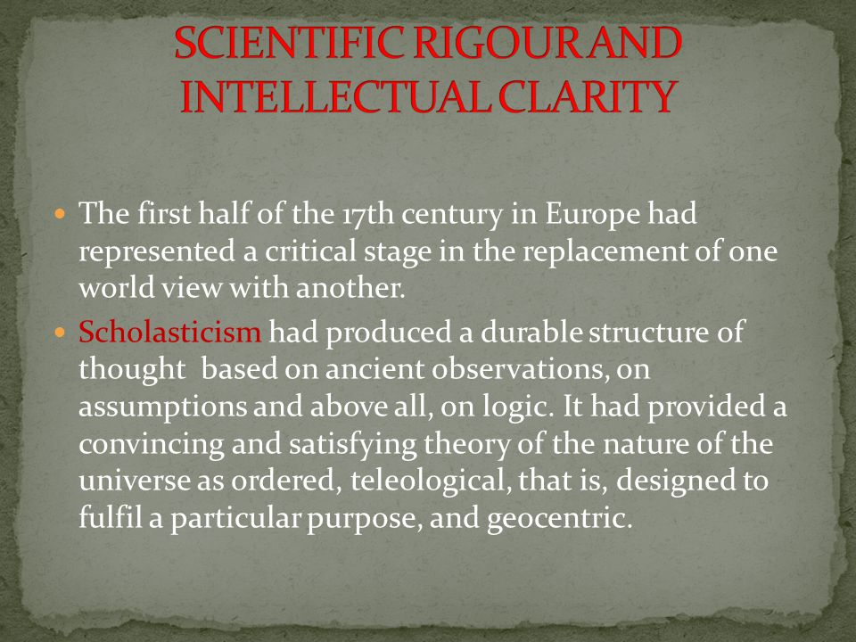 The first half of the 17th century in Europe had represented a critical stage in the replacement of one world view with another. Scholasticism had pro