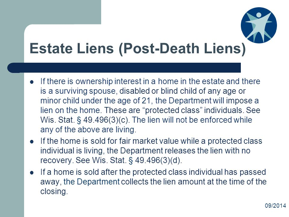 Estate Liens (Post-Death Liens) If there is ownership interest in a home in the estate and there is a surviving spouse, disabled or blind child of any age or minor child under the age of 21, the Department will impose a lien on the home.
