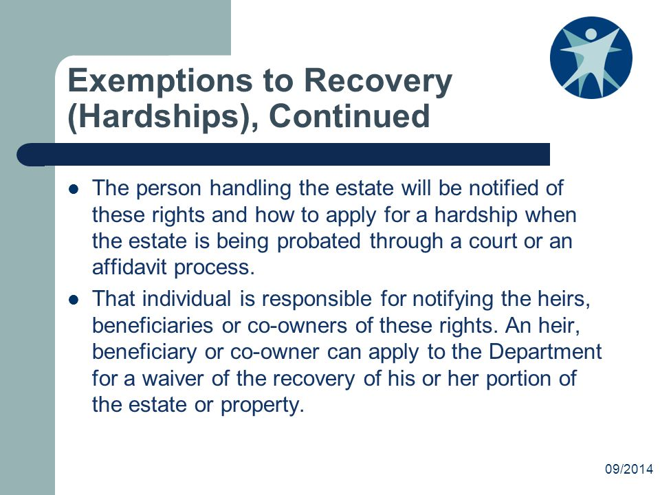 Exemptions to Recovery (Hardships), Continued The person handling the estate will be notified of these rights and how to apply for a hardship when the estate is being probated through a court or an affidavit process.