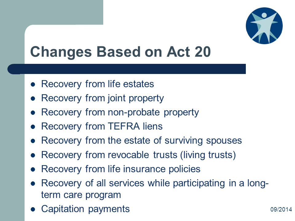 Changes Based on Act 20 Recovery from life estates Recovery from joint property Recovery from non-probate property Recovery from TEFRA liens Recovery from the estate of surviving spouses Recovery from revocable trusts (living trusts) Recovery from life insurance policies Recovery of all services while participating in a long- term care program Capitation payments 09/2014