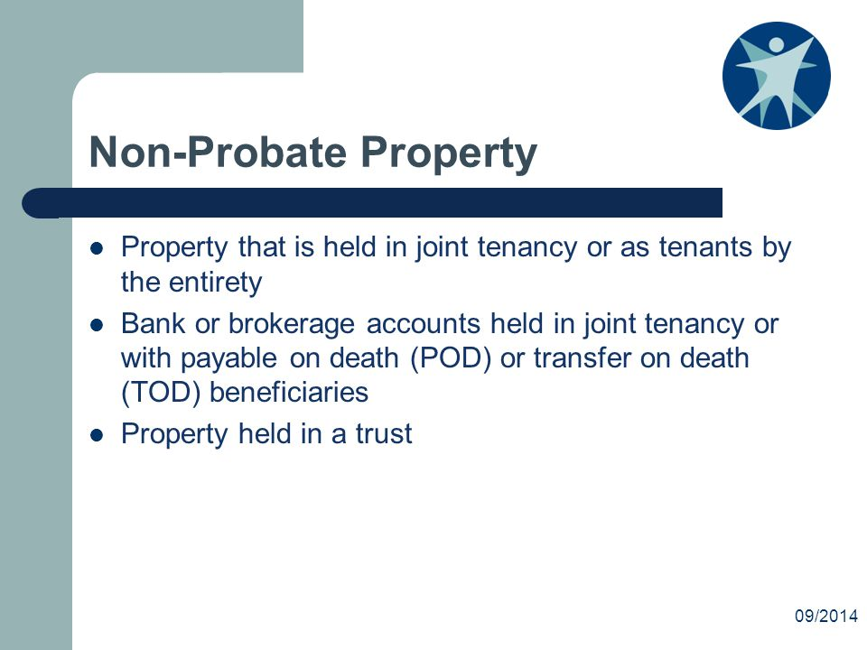 Non-Probate Property Property that is held in joint tenancy or as tenants by the entirety Bank or brokerage accounts held in joint tenancy or with payable on death (POD) or transfer on death (TOD) beneficiaries Property held in a trust 09/2014