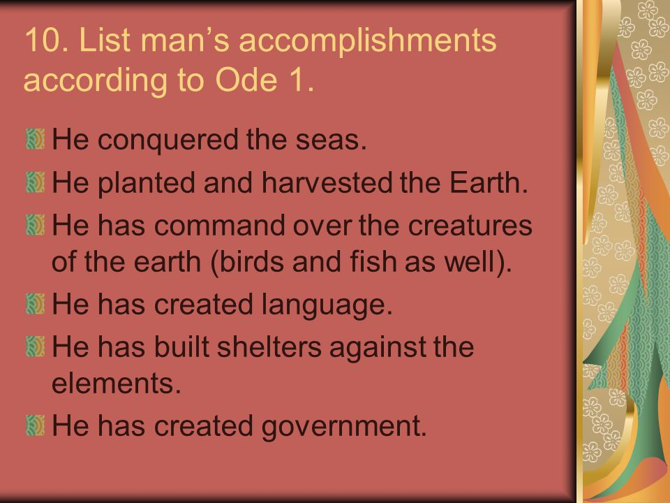 10. List man's accomplishments according to Ode 1. He conquered the seas. He planted and harvested the Earth. He has command over the creatures of the