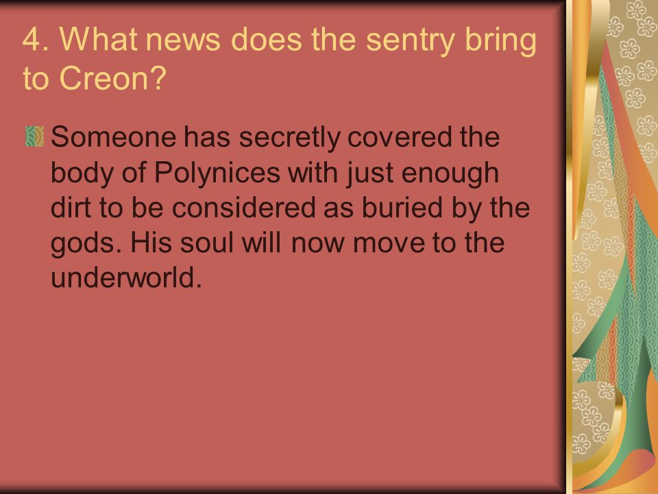 4. What news does the sentry bring to Creon? Someone has secretly covered the body of Polynices with just enough dirt to be considered as buried by th