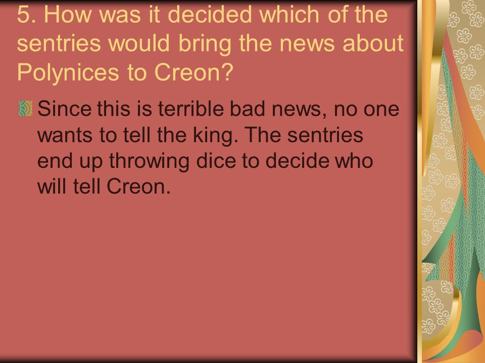 5. How was it decided which of the sentries would bring the news about Polynices to Creon? Since this is terrible bad news, no one wants to tell the k