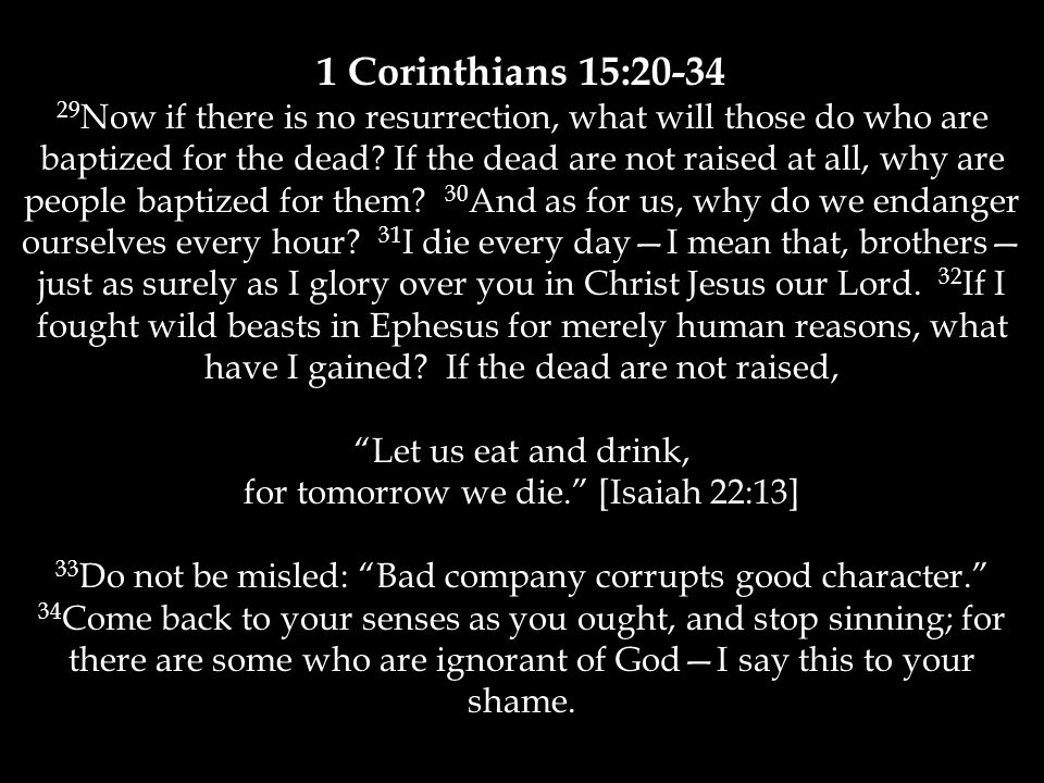 1 Corinthians 15:20-34 29 Now if there is no resurrection, what will those do who are baptized for the dead.