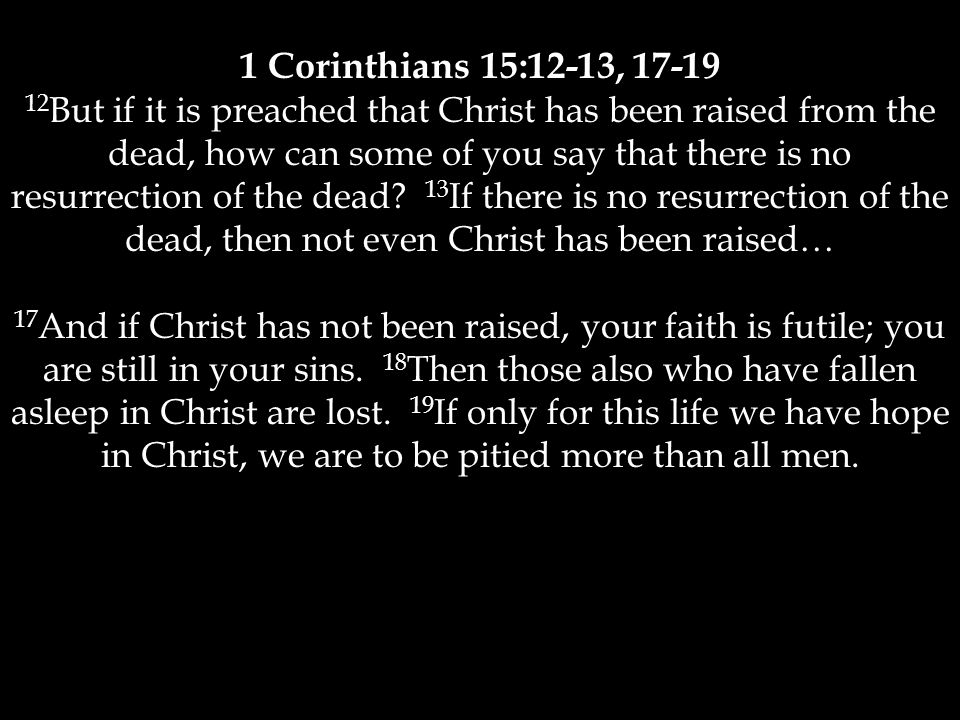 1 Corinthians 15:12-13, 17-19 12 But if it is preached that Christ has been raised from the dead, how can some of you say that there is no resurrection of the dead.