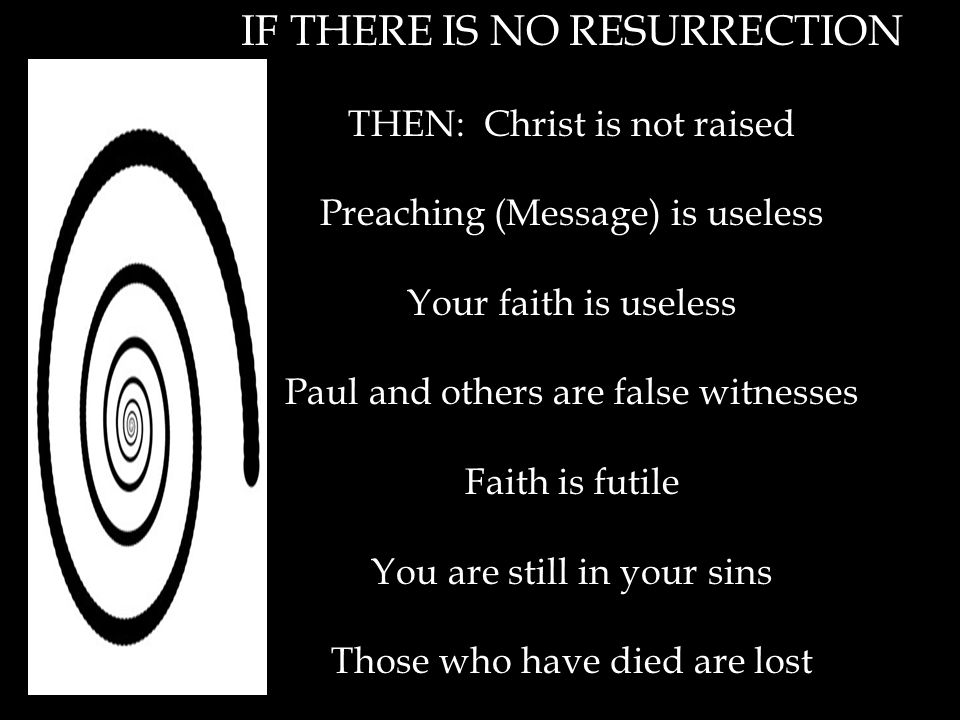 IF THERE IS NO RESURRECTION THEN: Christ is not raised Preaching (Message) is useless Your faith is useless Paul and others are false witnesses Faith is futile You are still in your sins Those who have died are lost