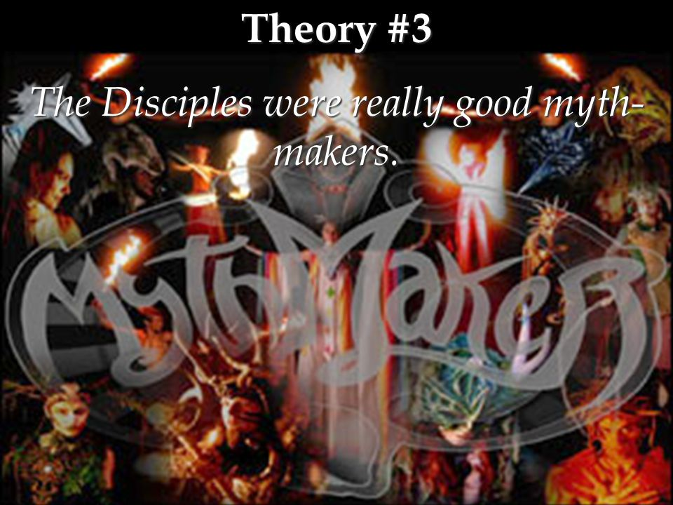 Theory #3 The Disciples were really good myth- makers.
