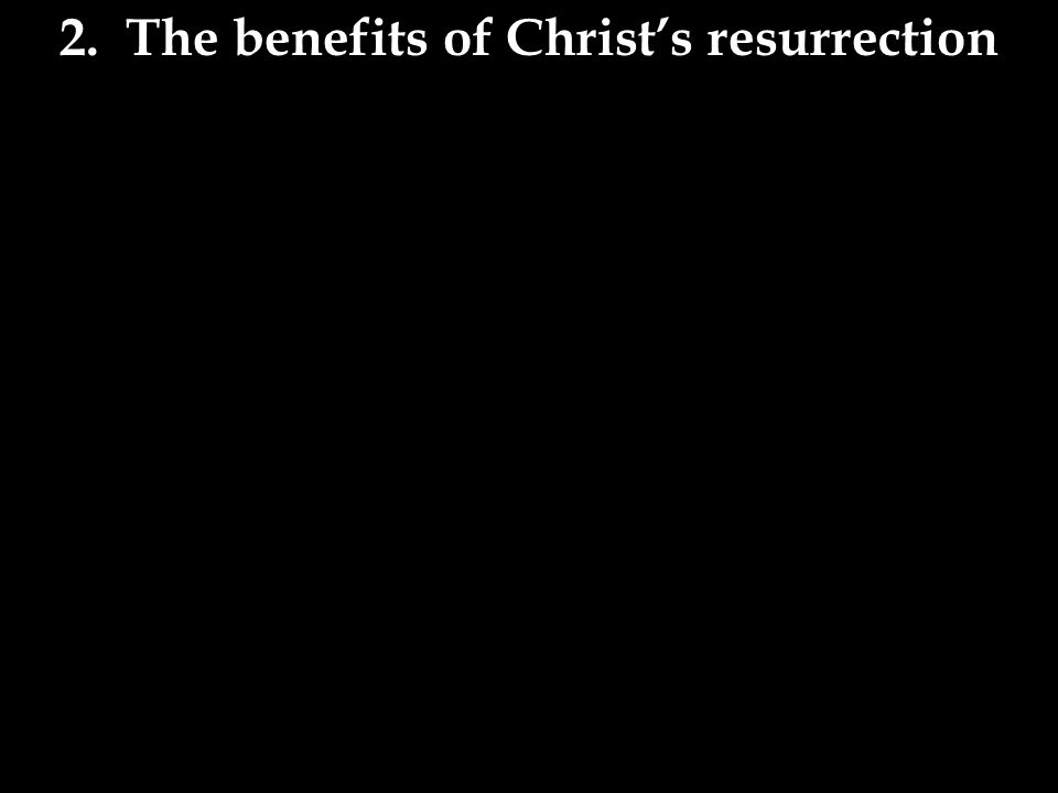 2. The benefits of Christ's resurrection