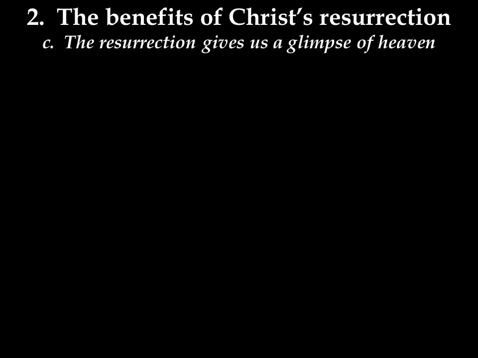 2. The benefits of Christ's resurrection c. The resurrection gives us a glimpse of heaven