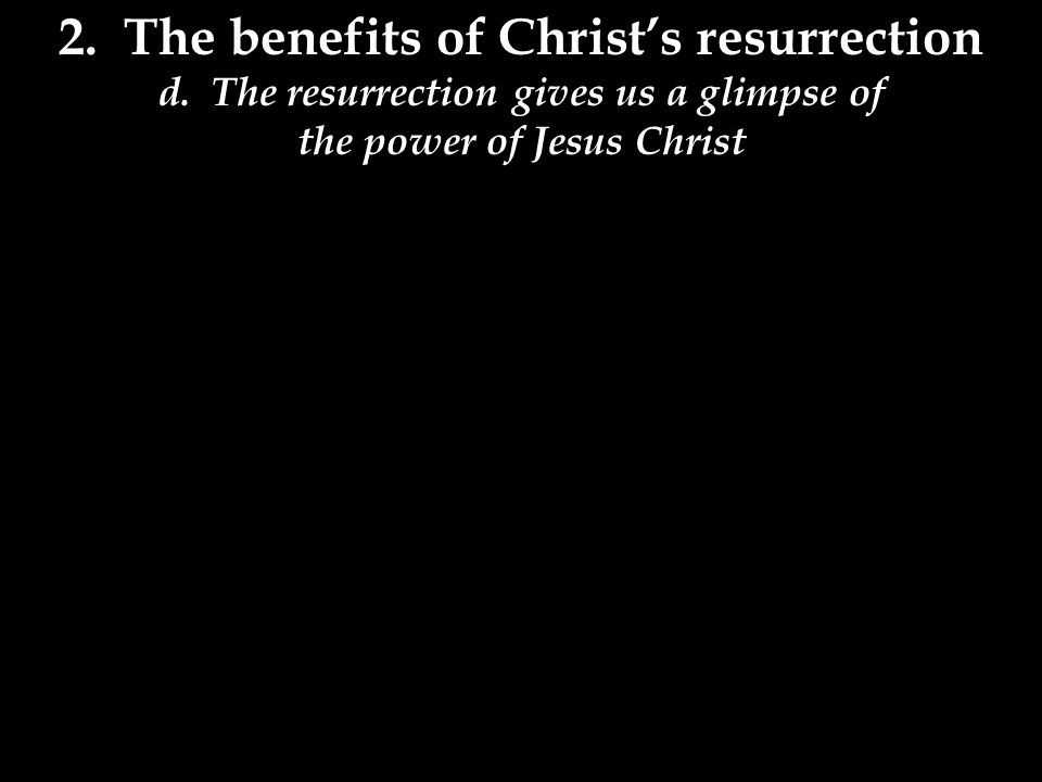 2. The benefits of Christ's resurrection d.
