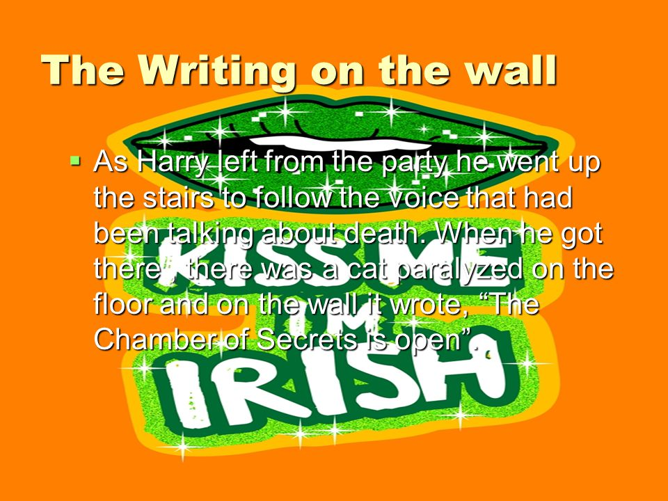 The Writing on the wall  As Harry left from the party he went up the stairs to follow the voice that had been talking about death.
