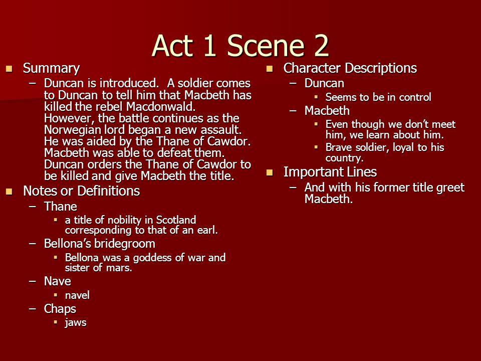 Act 1 Scene 2 Summary Summary –Duncan is introduced. A soldier comes to Duncan to tell him that Macbeth has killed the rebel Macdonwald. However, the