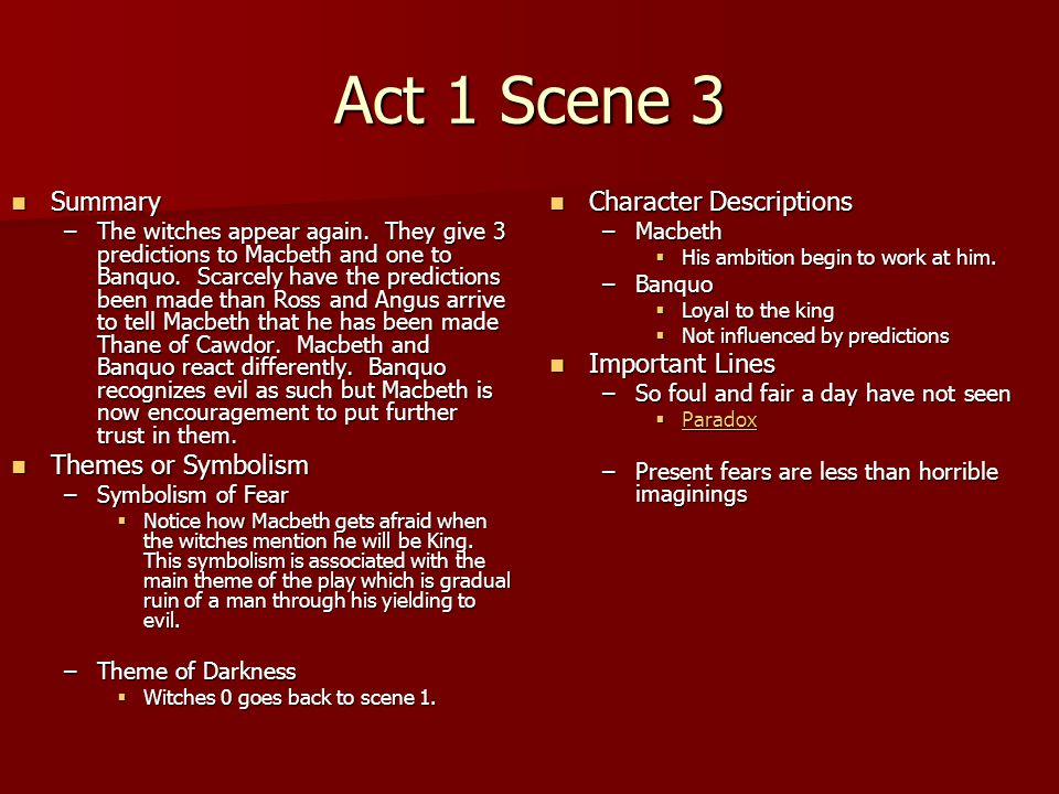 Act 1 Scene 3 Summary Summary –The witches appear again. They give 3 predictions to Macbeth and one to Banquo. Scarcely have the predictions been made