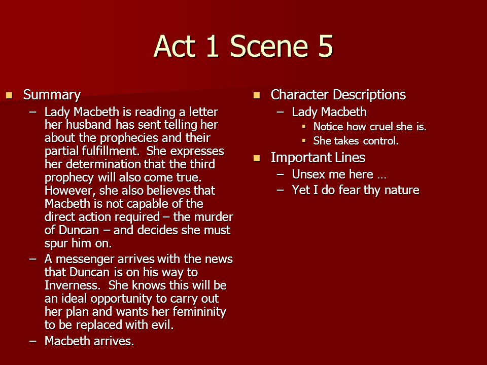 Act 1 Scene 5 Summary Summary –Lady Macbeth is reading a letter her husband has sent telling her about the prophecies and their partial fulfillment. S