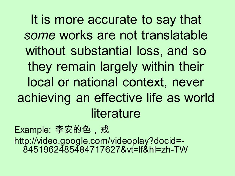 It is more accurate to say that some works are not translatable without substantial loss, and so they remain largely within their local or national context, never achieving an effective life as world literature Example: 李安的色,戒 http://video.google.com/videoplay?docid=- 8451962485484717627&vt=lf&hl=zh-TW