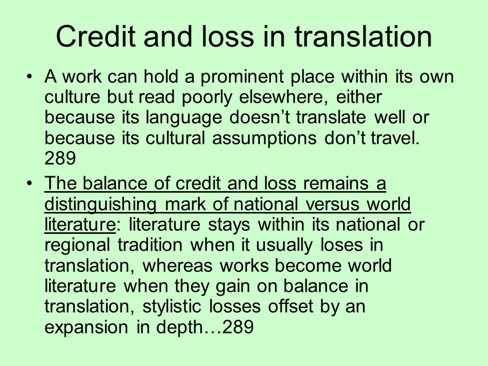 Credit and loss in translation A work can hold a prominent place within its own culture but read poorly elsewhere, either because its language doesn't translate well or because its cultural assumptions don't travel.