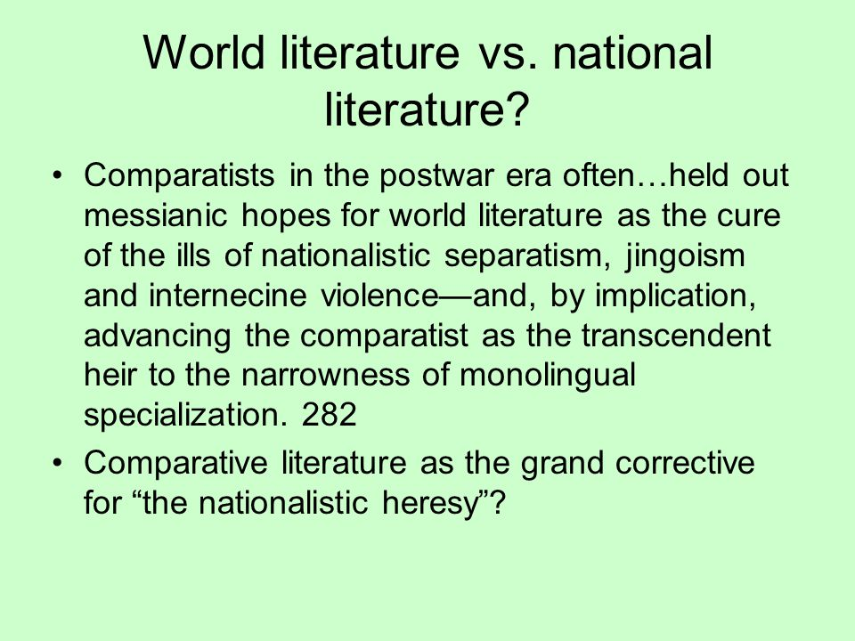 World literature vs. national literature? Comparatists in the postwar era often…held out messianic hopes for world literature as the cure of the ills