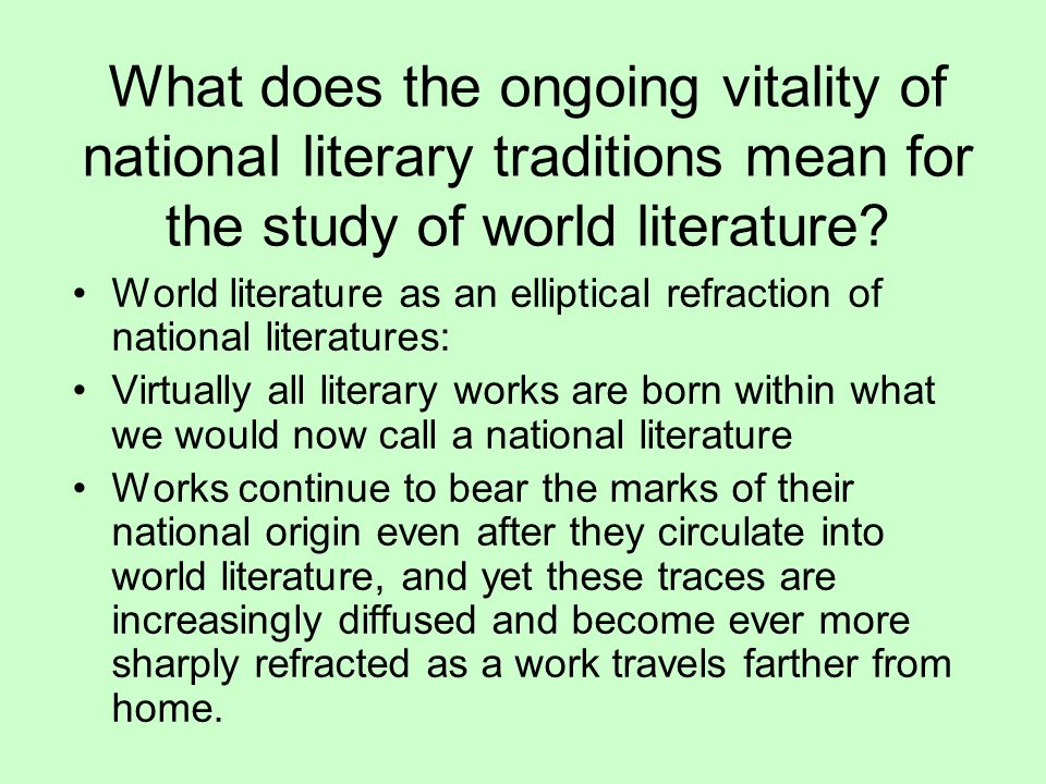 What does the ongoing vitality of national literary traditions mean for the study of world literature? World literature as an elliptical refraction of