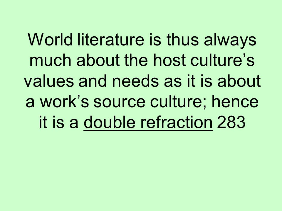 World literature is thus always much about the host culture's values and needs as it is about a work's source culture; hence it is a double refraction 283