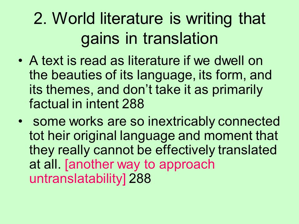 2. World literature is writing that gains in translation A text is read as literature if we dwell on the beauties of its language, its form, and its t