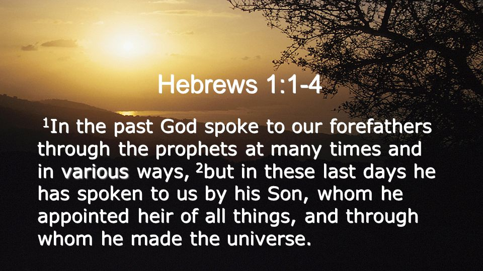 Hebrews 1:1-4 various 1 In the past God spoke to our forefathers through the prophets at many times and in various ways, 2 but in these last days he has spoken to us by his Son, whom he appointed heir of all things, and through whom he made the universe.