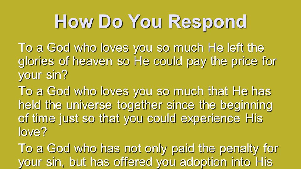 How Do You Respond To a God who loves you so much He left the glories of heaven so He could pay the price for your sin.