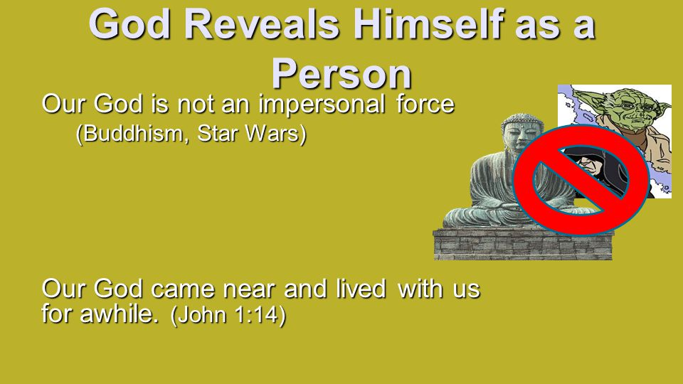 God Reveals Himself as a Person Our God is not an impersonal force (Buddhism, Star Wars) Our God came near and lived with us for awhile.