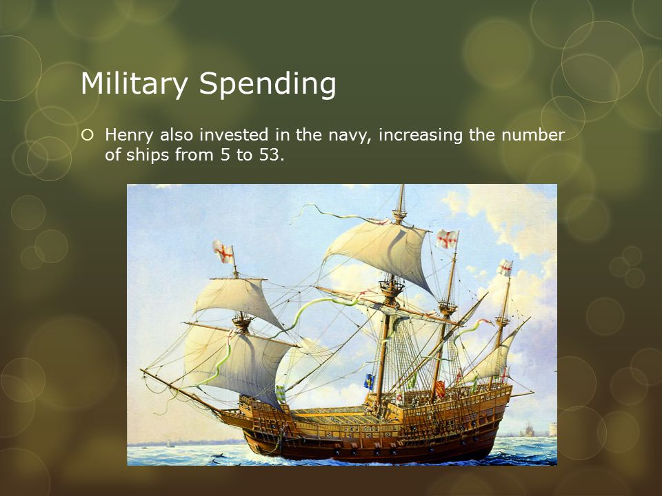 Military Spending  Henry also invested in the navy, increasing the number of ships from 5 to 53.