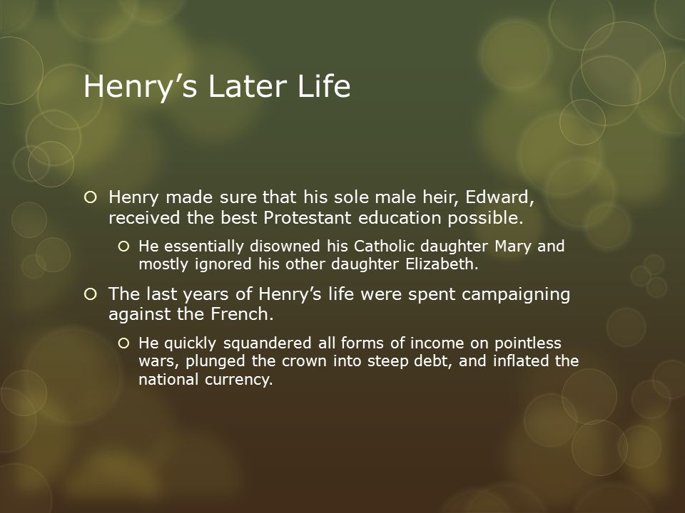 Henry's Later Life  Henry made sure that his sole male heir, Edward, received the best Protestant education possible.