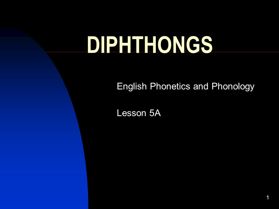 1 DIPHTHONGS English Phonetics and Phonology Lesson 5A