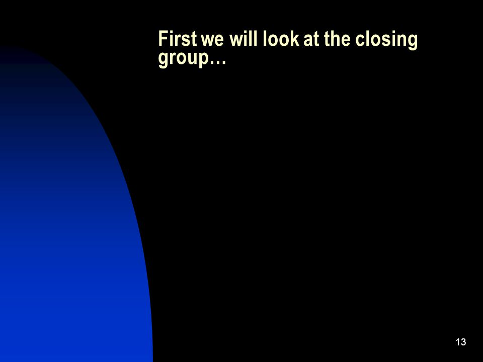 13 First we will look at the closing group…